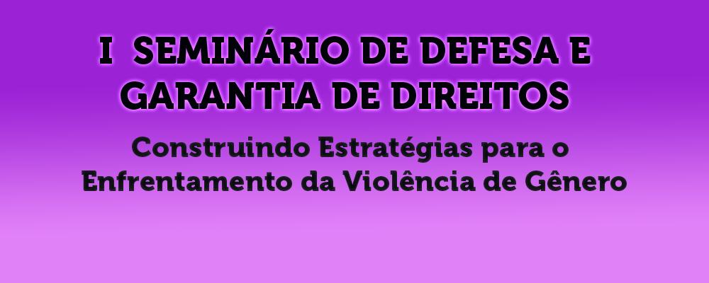 I Seminário de Defesa e Garantia de Direitos – Construindo Estratégias para o Enfrentamento da Violência de Gênero