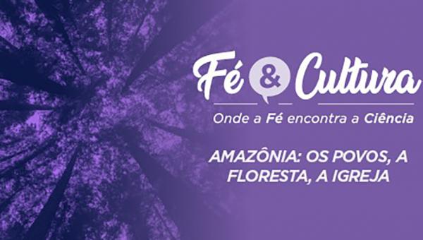 Fé & Cultura, na Humanidades, debate Amazônia: os povos, a floresta, a Igreja