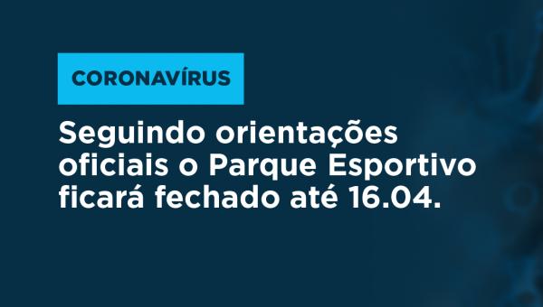 Seguindo orientações oficiais o Parque Esportivo ficará fechado até 16.04