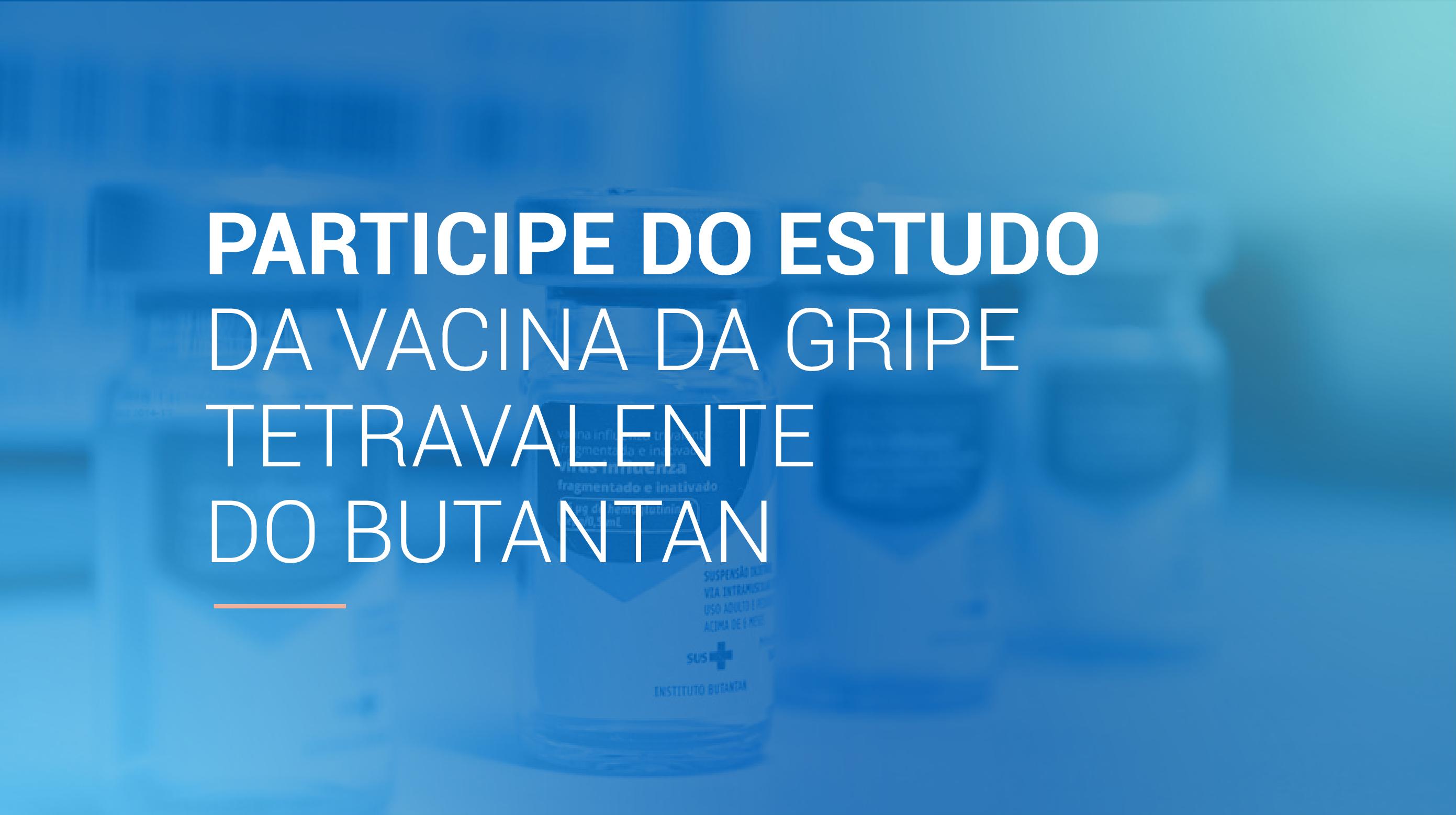Participe do estudo da vacina da gripe tetravalente do Butantan